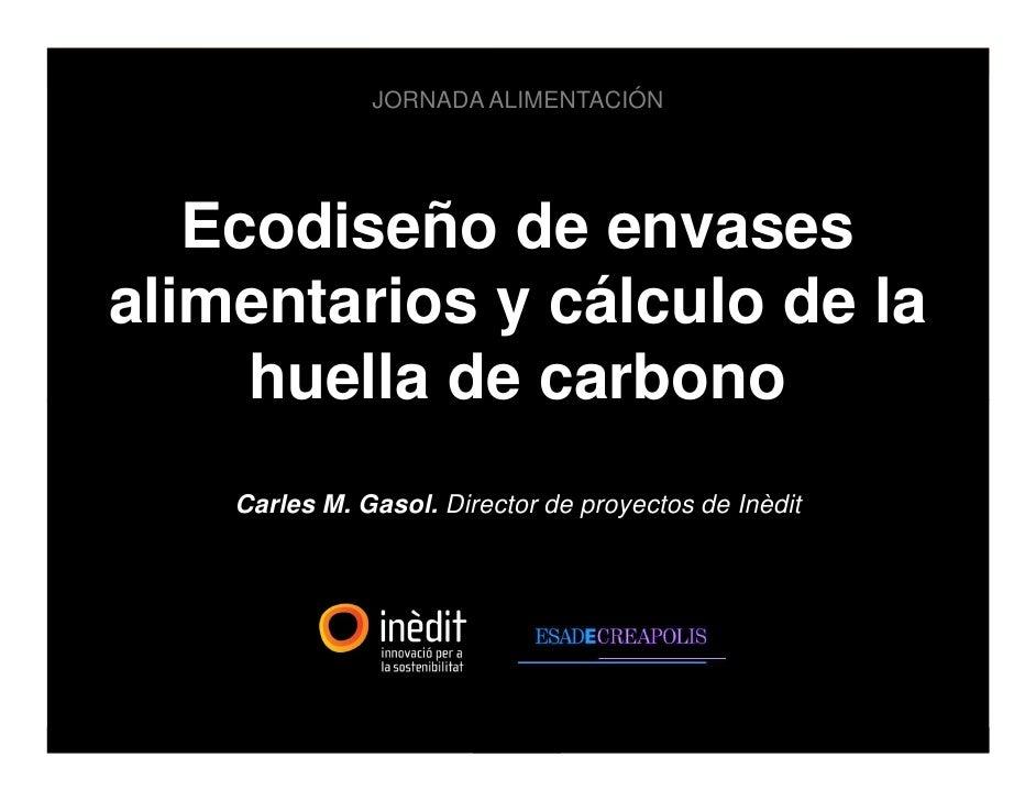 JORNADA ALIMENTACIÓN        Ecodiseño de envases alimentarios y cálculo de la      huella de carbono     Carles M. Gasol. ...