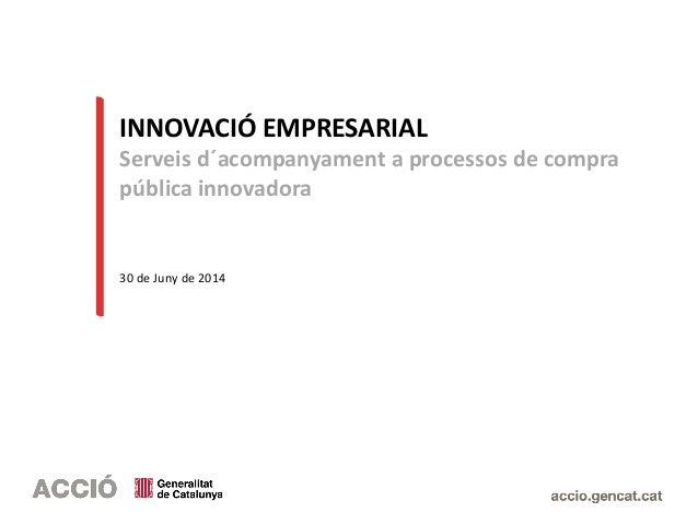INNOVACIÓ EMPRESARIAL Serveis d´acompanyament a processos de compra pública innovadora 30 de Juny de 2014