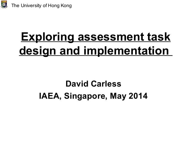 Exploring assessment task design and implementation David Carless IAEA, Singapore, May 2014 The University of Hong Kong