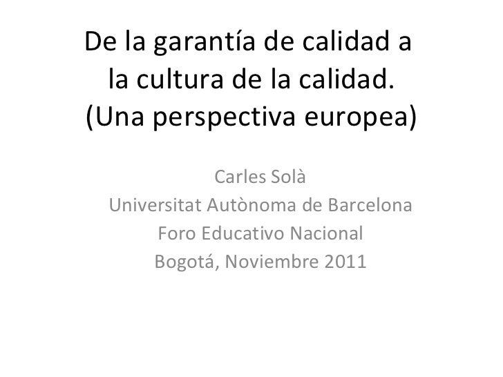De la garantía de calidad a  la cultura de la calidad. (Una perspectiva europea) Carles Solà Universitat Autònoma de Barce...