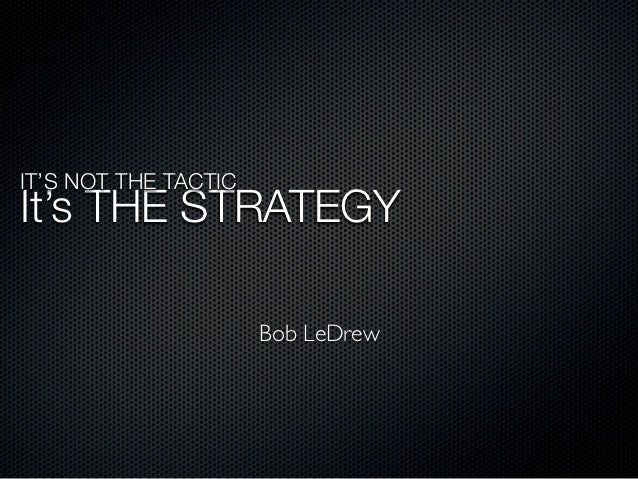 IT'S NOT THE TACTICIt's THE STRATEGY                      Bob LeDrew