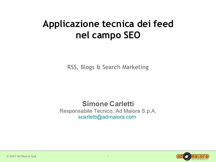 Applicazione tecnica dei feed nel campo SEO RSS, Blogs & Search Marketing Simone Carletti Responsabile Tecnico, Ad Maiora ...
