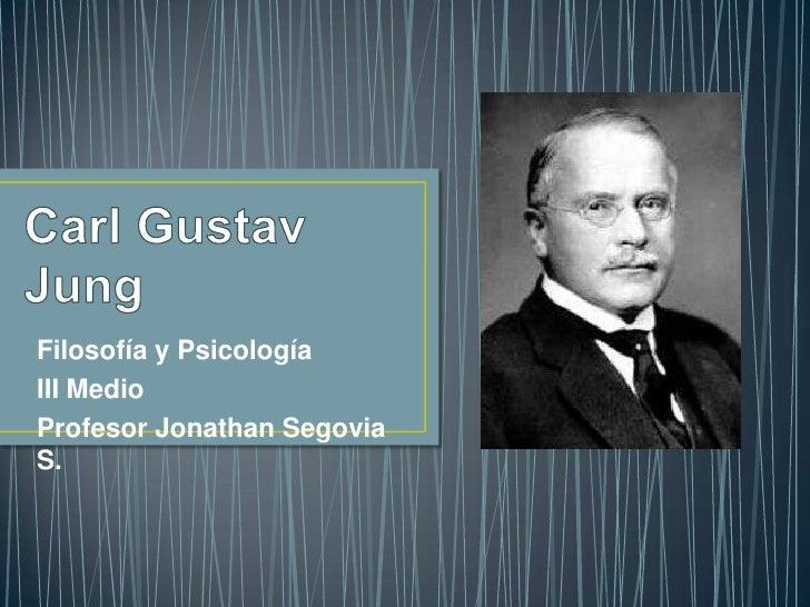 Carl Gustav Jung<br />Filosofía y Psicología<br />III Medio<br />Profesor Jonathan Segovia S.<br />