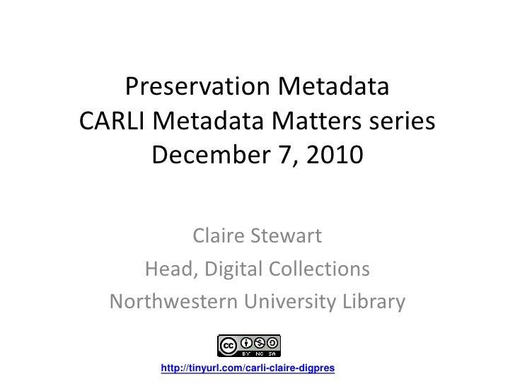 Preservation MetadataCARLI Metadata Matters seriesDecember 7, 2010<br />Claire Stewart<br />Head, Digital Collections<br /...