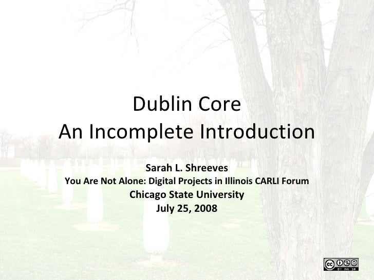 Dublin Core An Incomplete Introduction Sarah L. Shreeves You Are Not Alone: Digital Projects in Illinois CARLI Forum Chica...