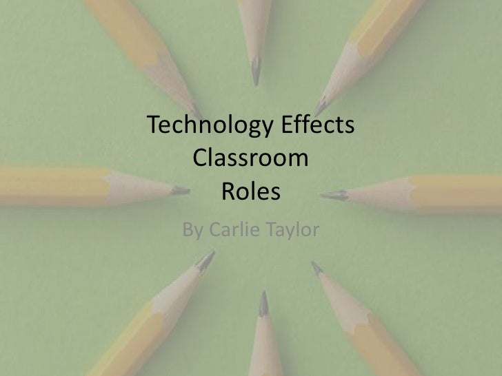 Technology Effects     Classroom        Roles    By Carlie Taylor