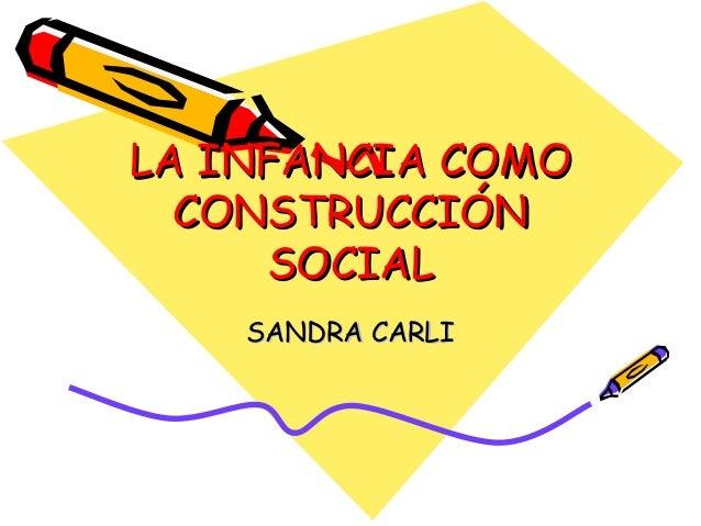 LA INFANCIA COMOLA INFANCIA COMO CONSTRUCCIÓNCONSTRUCCIÓN SOCIALSOCIAL SANDRA CARLISANDRA CARLI