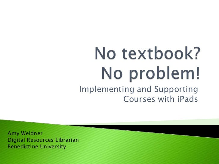 No textbook? No problem!<br />Implementing and Supporting Courses with iPads<br />Amy Weidner<br />Digital Resources Libra...