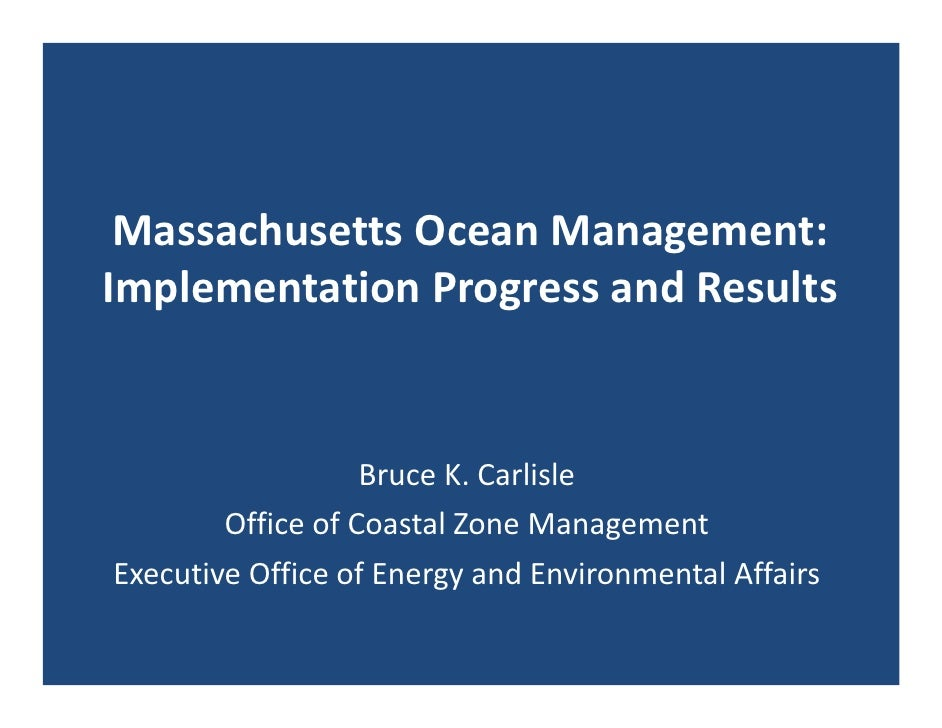Massachusetts Ocean Management: Implementation Progress and Results                   Bruce K. Carlisle        Office of C...