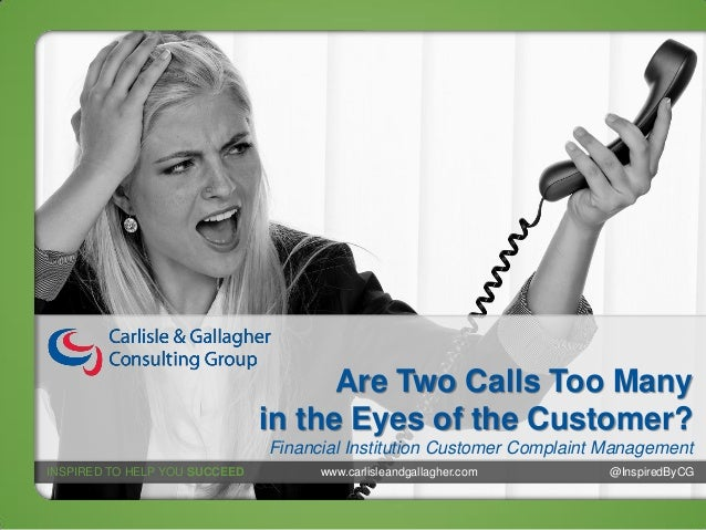 Are Two Calls Too Many in the Eyes of the Customer? Financial Institution Customer Complaint Management INSPIRED TO HELP Y...
