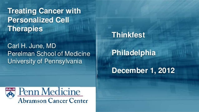 Treating Cancer withPersonalized CellTherapies                              ThinkfestCarl H. June, MDPerelman School of Me...