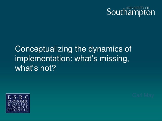 Conceptualizing the dynamics of implementation: what's missing, what's not? Carl May