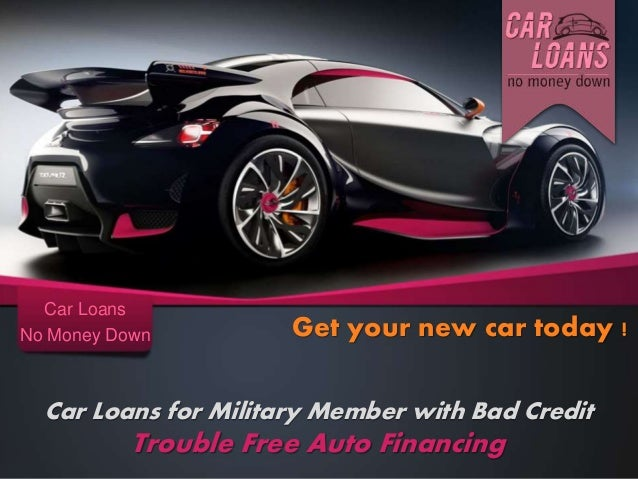 Car Loans for Military Member with Bad Credit Trouble Free Auto Financing Car Loans No Money Down Get your new car today !