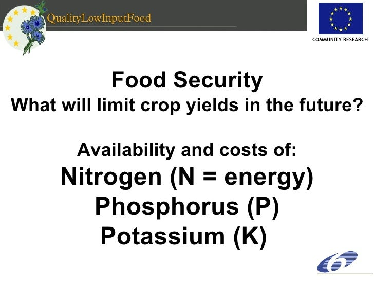 Food Security What will limit crop yields in the future? Availability and costs of: Nitrogen (N = energy) Phosphorus (P) P...