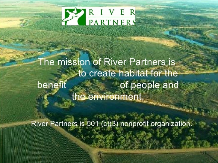 The mission of River Partners is  to create habitat for the benefit  of people and the environment. LOGO HERE River Partne...