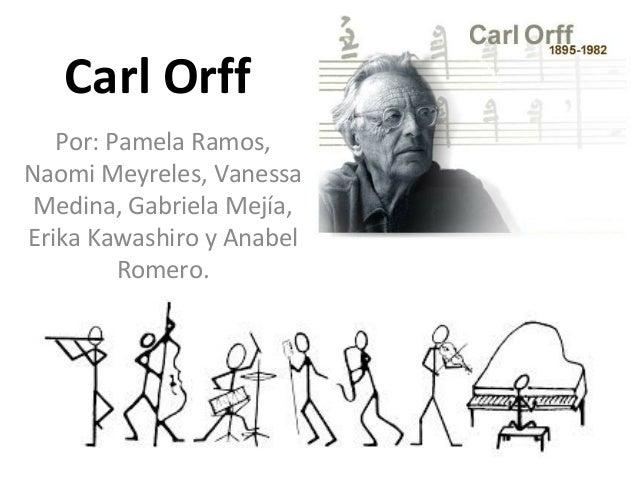 Carl Orff Por: Pamela Ramos, Naomi Meyreles, Vanessa Medina, Gabriela Mejía, Erika Kawashiro y Anabel Romero.