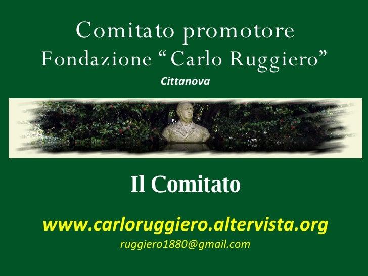 """Comitato promotore Fondazione """"Carlo Ruggiero"""" Il  Comitato Cittanova www.carloruggiero.altervista.org [email_address]"""