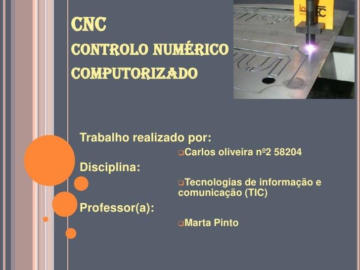 CNC controlo numérico computorizado <br />Trabalho realizado por:<br /><ul><li>Carlos oliveira nº2 58204</li></ul>Discipli...