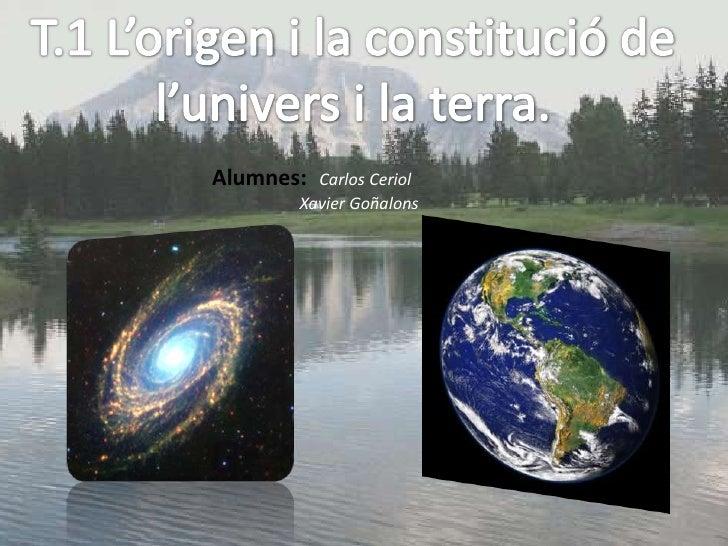 T.1 L'origen i la constitució de l'univers i la terra.<br />Alumnes:Carlos Ceriol<br />                     Xavier Goñalon...