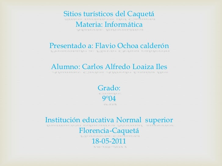 Sitios turísticos del Caquetá <br />Materia: Informática<br />Presentado a: Flavio Ochoa calderón<br />Alumno: Carlos Alfr...