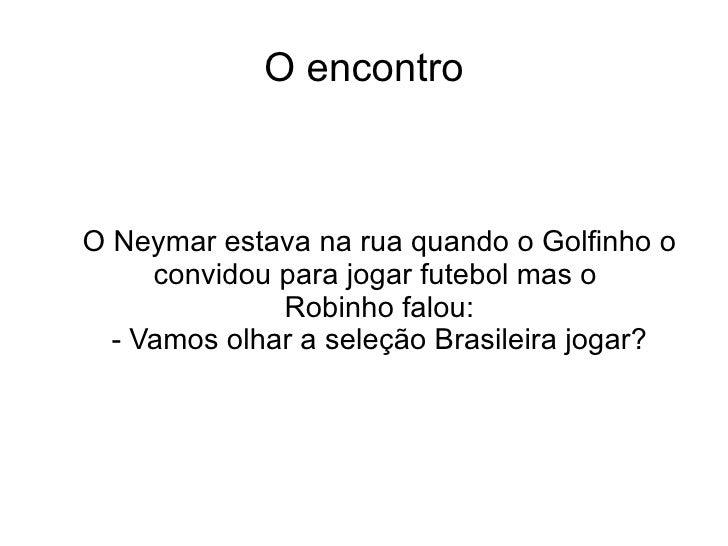 O encontro O Neymar estava na rua quando o Golfinho o convidou para jogar futebol mas o  Robinho falou: - Vamos olhar a se...