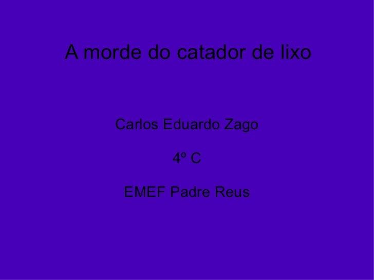 A morde do catador de lixo Carlos Eduardo Zago 4º C EMEF Padre Reus