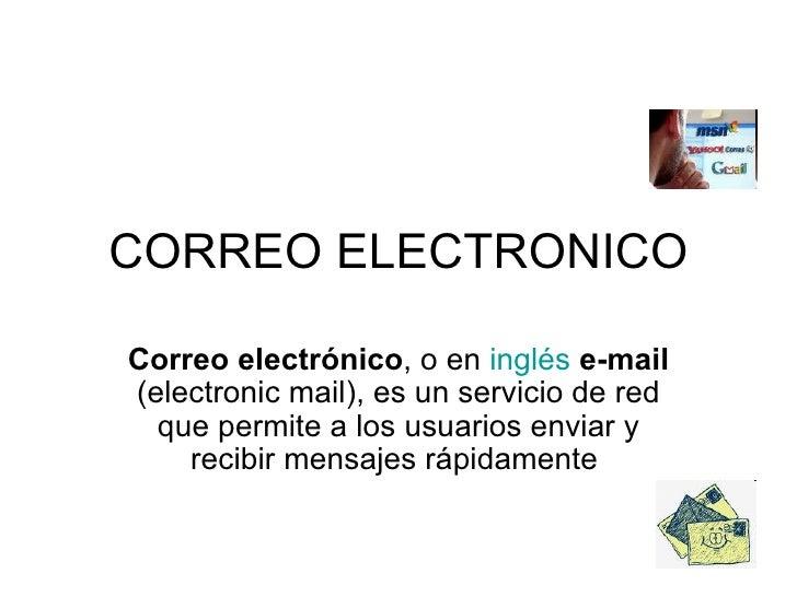 CORREO ELECTRONICO Correo electrónico , o en  inglés   e-mail  (electronic mail), es un servicio de red que permite a los ...
