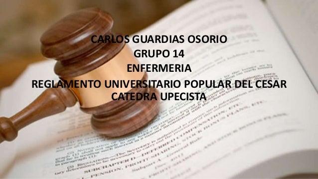 CARLOS GUARDIAS OSORIO  GRUPO 14  ENFERMERIA  REGLAMENTO UNIVERSITARIO POPULAR DEL CESAR  CATEDRA UPECISTA