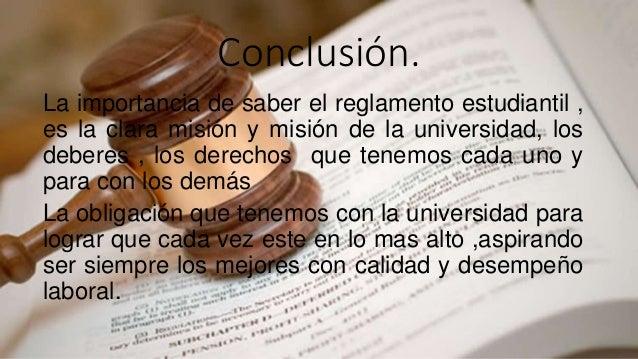 Conclusión.  La importancia de saber el reglamento estudiantil ,  es la clara misión y misión de la universidad, los  debe...