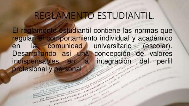 REGLAMENTO ESTUDIANTIL.  El reglamento estudiantil contiene las normas que  regulan el comportamiento individual y académi...
