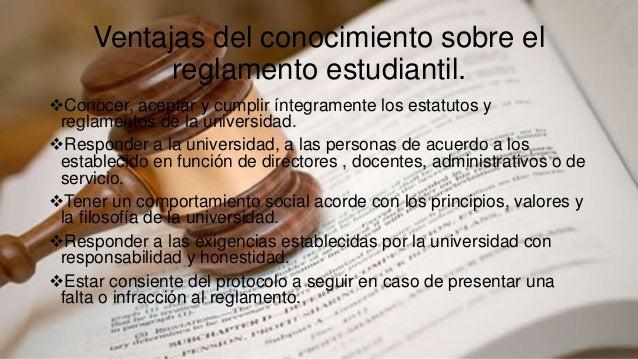 Ventajas del conocimiento sobre el  reglamento estudiantil.  Conocer, aceptar y cumplir íntegramente los estatutos y  reg...