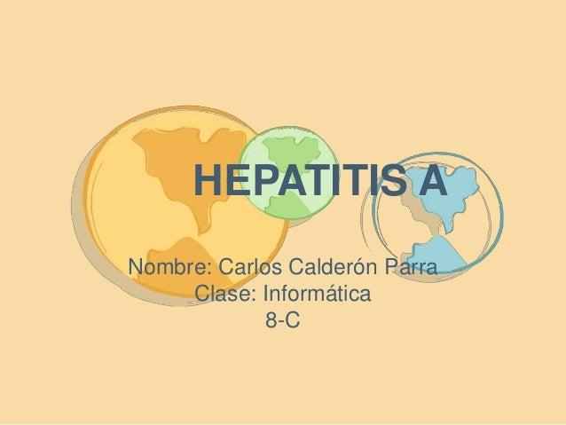 HEPATITIS A  Nombre: Carlos Calderón Parra  Clase: Informática  8-C