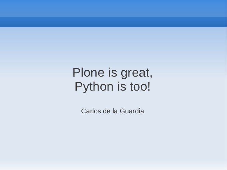 Plone is great,Python is too! Carlos de la Guardia