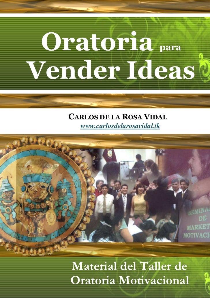 Oratoria                    paraVender Ideas  CARLOS DE LA ROSA VIDAL    www.carlosdelarosavidal.tk   Material del Taller ...