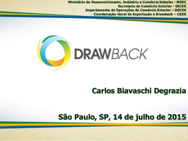 Carlos Biavaschi Degrazia São Paulo, SP, 14 de julho de 2015 Ministério do Desenvolvimento, Indústria e Comércio Exterior ...