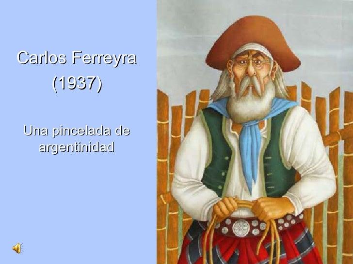 <ul><li>Carlos Ferreyra </li></ul><ul><li>(1937) </li></ul><ul><li>Una pincelada de argentinidad </li></ul>