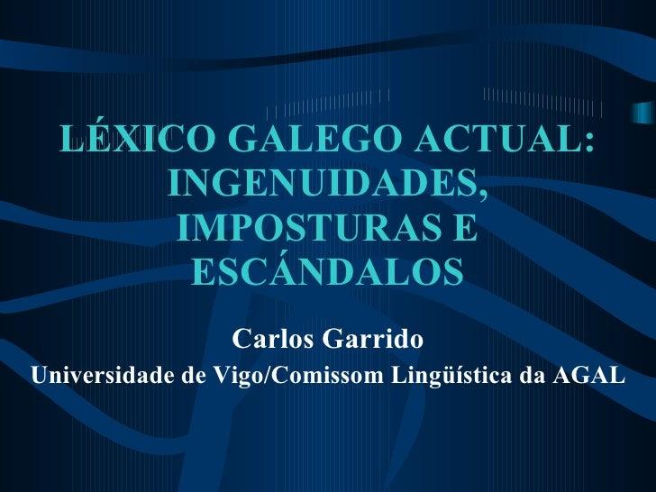 LÉXICO GALEGO ACTUAL: INGENUIDADES, IMPOSTURAS E ESCÁNDALOS Carlos Garrido Universidade de Vigo/Comissom Lingüística da AGAL