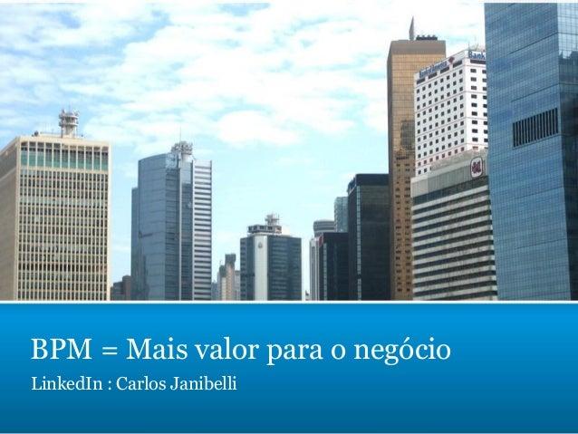 BPM = Mais valor para o negócio LinkedIn : Carlos Janibelli