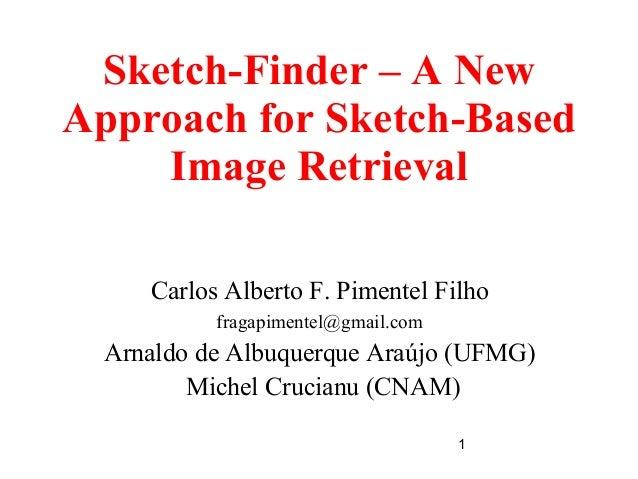 1 Sketch-Finder – A New Approach for Sketch-Based Image Retrieval Carlos Alberto F. Pimentel Filho fragapimentel@gmail.com...