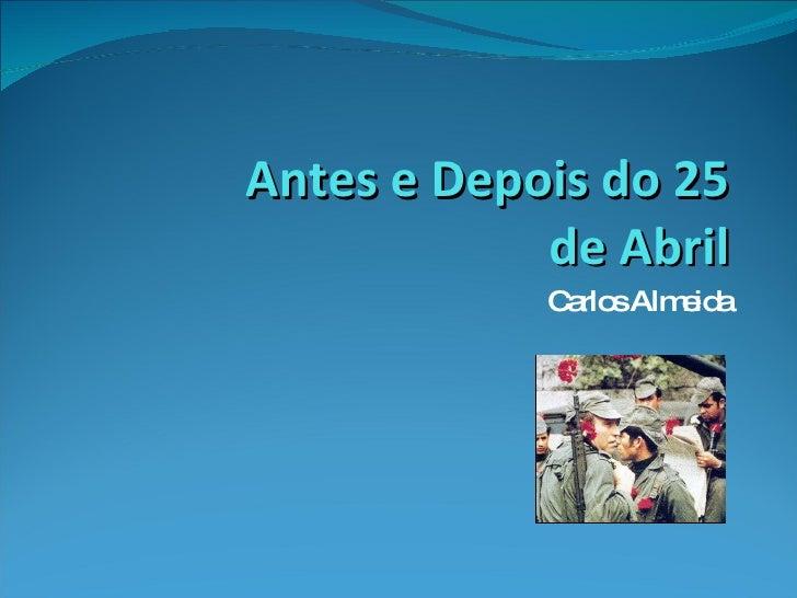 Antes e Depois do 25 de Abril Carlos Almeida