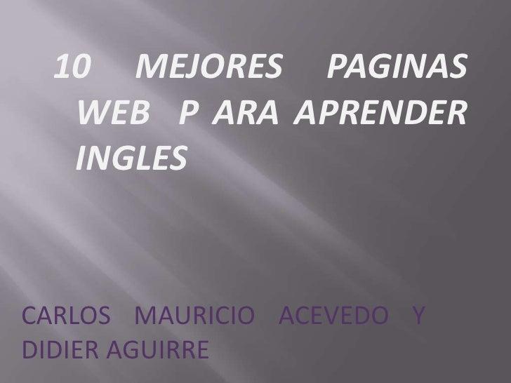 10 MEJORES PAGINAS WEB  P ARA APRENDER INGLES<br />CARLOS MAURICIO ACEVEDO Y DIDIER AGUIRRE<br />