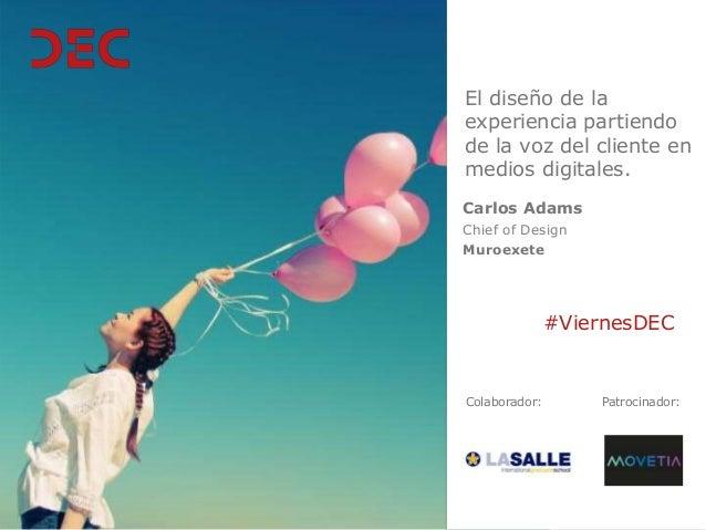 Colaborador: #ViernesDEC Patrocinador: Carlos Adams Chief of Design Muroexete El diseño de la experiencia partiendo de la ...