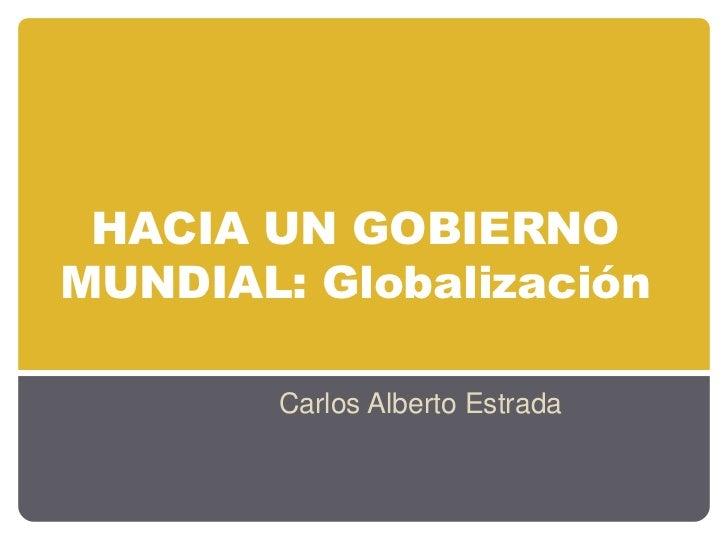HACIA UN GOBIERNOMUNDIAL: Globalización        Carlos Alberto Estrada