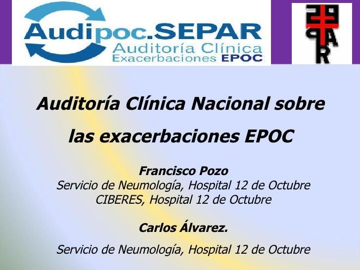 Auditoría Clínica Nacional sobre las exacerbaciones EPOC Francisco Pozo Servicio de Neumología, Hospital 12 de Octubre CIB...
