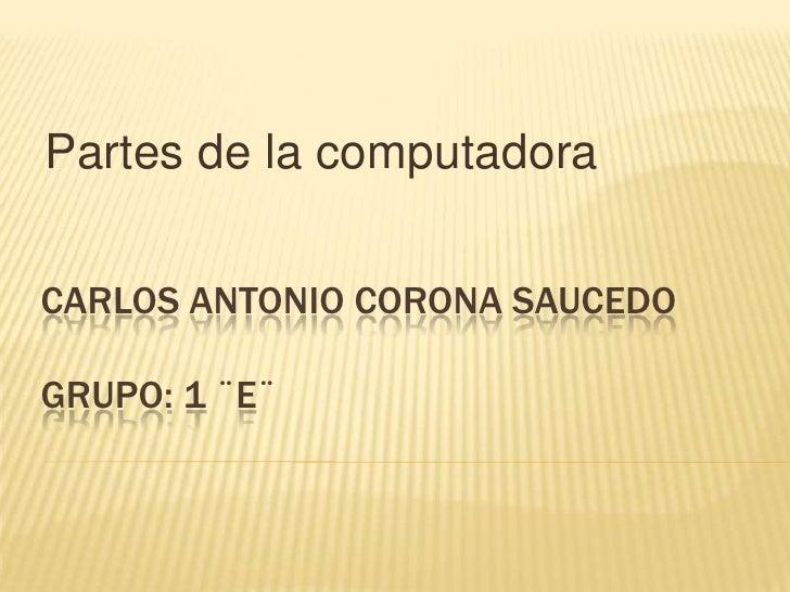 Partes de la computadora<br />Carlos Antonio corona Saucedo grupo: 1 ¨e¨<br />