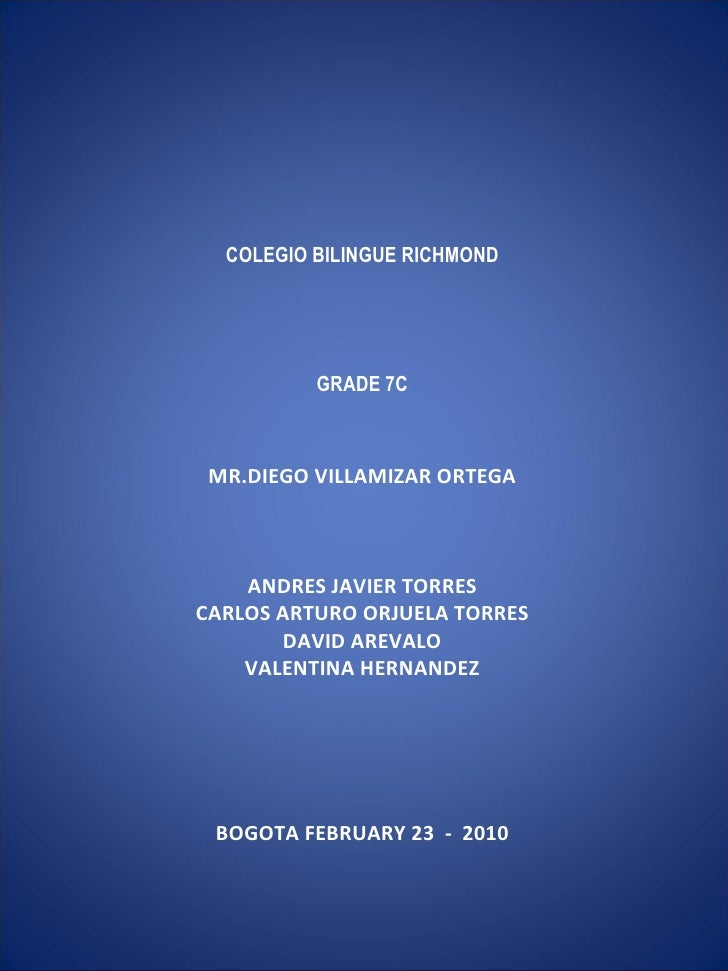 COLEGIO BILINGUE RICHMOND    GRADE 7C  MR.DIEGO VILLAMIZAR ORTEGA  ANDRES JAVIER TORRES CARLOS ARTURO ORJUELA...