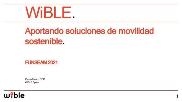WiBLE. 1 Aportando soluciones de movilidad sostenible. FUNSEAM 2021 CarlosBlancoCEO WiBLESpain