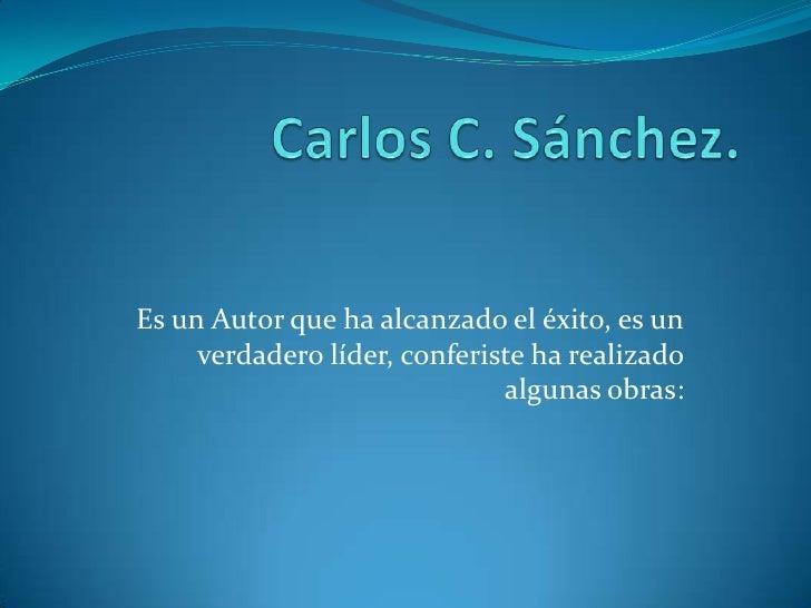 Carlos C. Sánchez.<br />Es un Autor que ha alcanzado el éxito, es un verdadero líder, conferiste ha realizado algunas obra...
