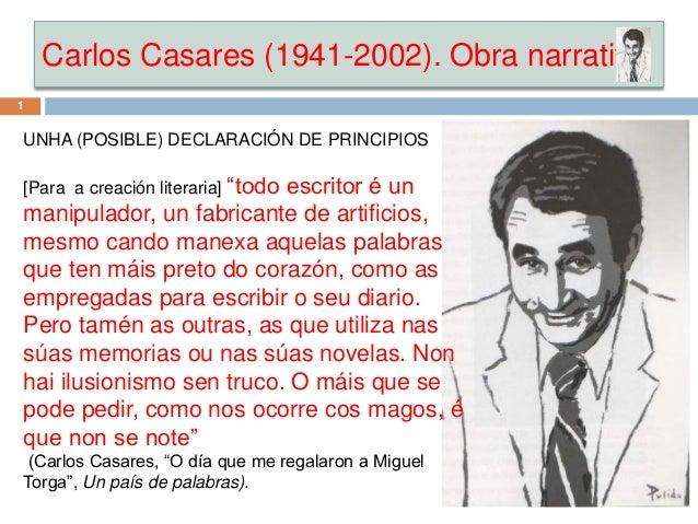 """Carlos Casares (1941-2002). Obra narrativa UNHA (POSIBLE) DECLARACIÓN DE PRINCIPIOS [Para a creación literaria] """"todo escr..."""