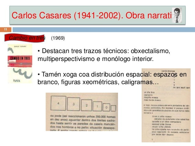 Carlos Casares (1941-2002). Obra narrativa 11 Cambio en tres (1969) • Destacan tres trazos técnicos: obxectalismo, multipe...
